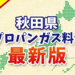 【最新版】秋田県のプロパンガス料金(2019年6月確報)