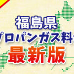 【最新版】福島県のプロパンガス料金(2019年4月確報)