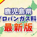 【最新版】鹿児島県のプロパンガス料金(2019年6月確報)