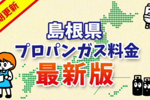 【最新版】島根県のプロパンガス料金(2019年6月確報)